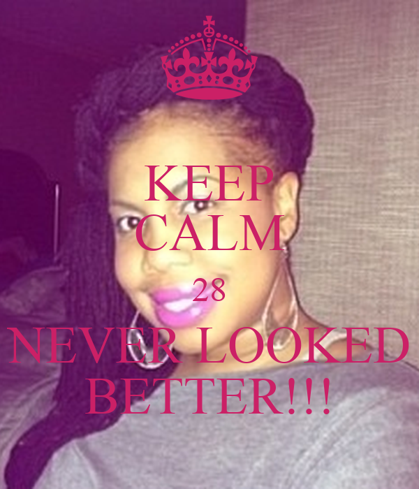 KEEP CALM 28 NEVER LOOKED BETTER!!!