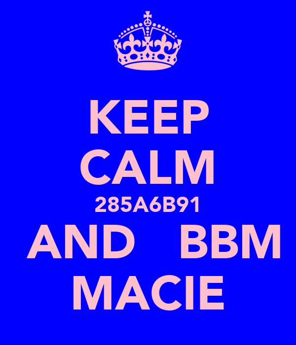 KEEP CALM 285A6B91  AND   BBM MACIE