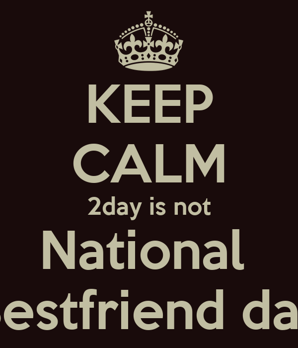 KEEP CALM 2day is not National  Bestfriend day