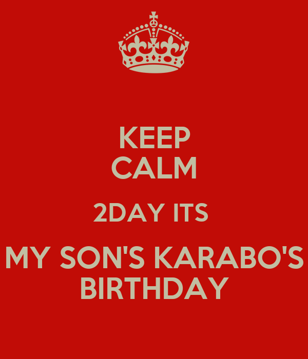 KEEP CALM 2DAY ITS  MY SON'S KARABO'S BIRTHDAY