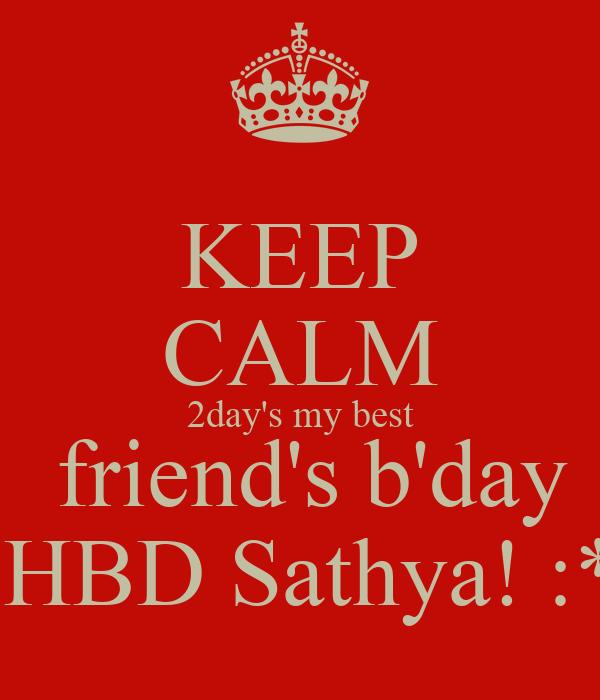 KEEP CALM 2day's my best  friend's b'day  HBD Sathya! :*