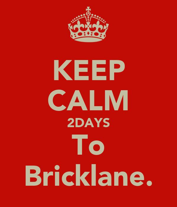 KEEP CALM 2DAYS To Bricklane.