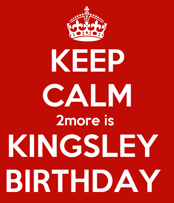 KEEP CALM 2more is  KINGSLEY  BIRTHDAY