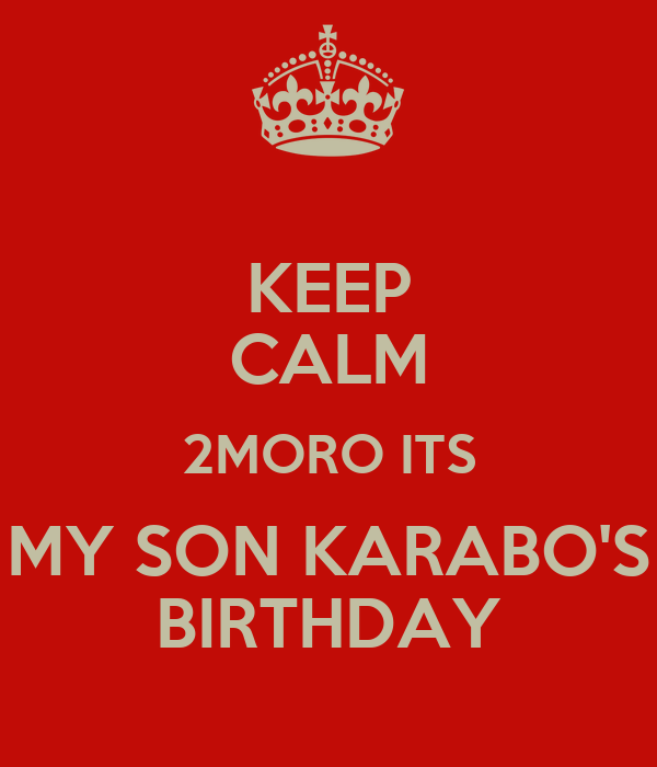 KEEP CALM 2MORO ITS MY SON KARABO'S BIRTHDAY