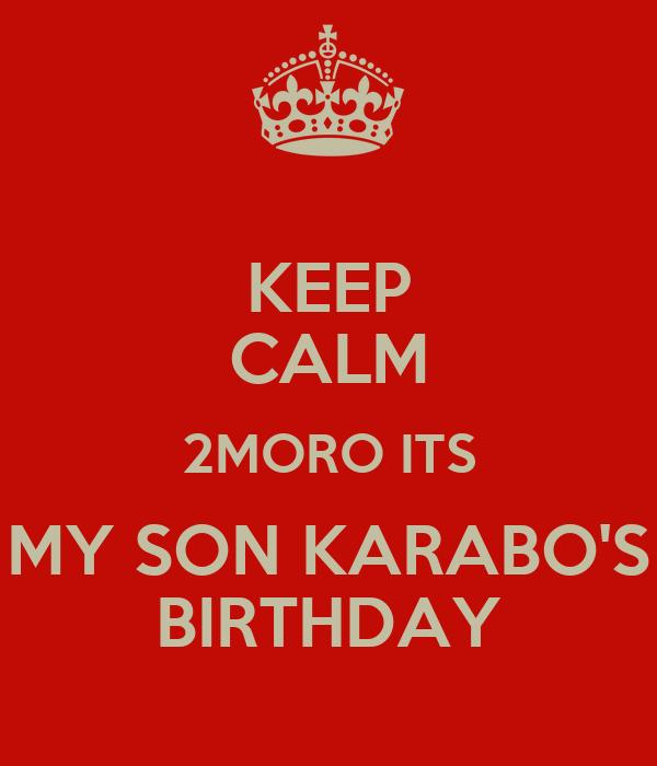 KEEP CALM 2MORO ITS MY SON KARABO'S BIRTHDAY