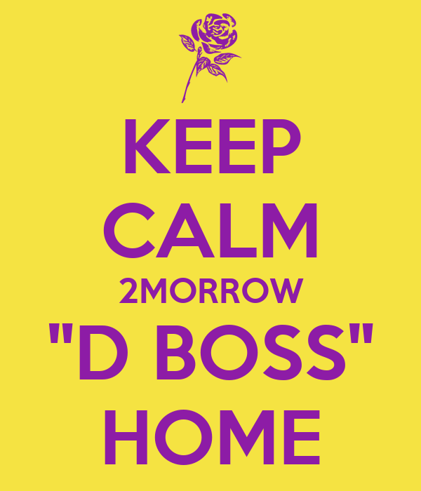 "KEEP CALM 2MORROW ""D BOSS"" HOME"