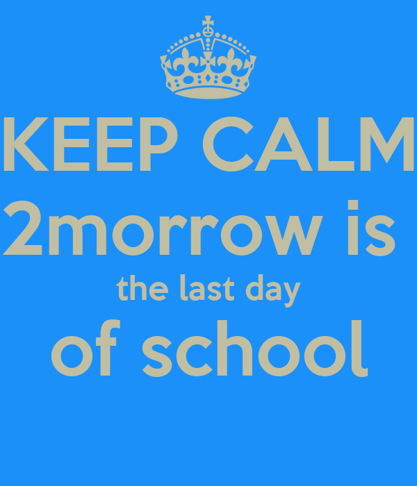 KEEP CALM 2morrow is  the last day of school