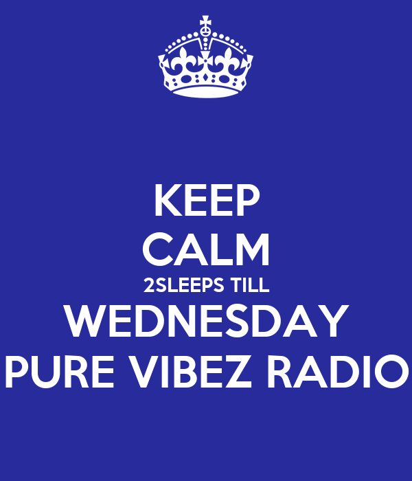 KEEP CALM 2SLEEPS TILL WEDNESDAY PURE VIBEZ RADIO