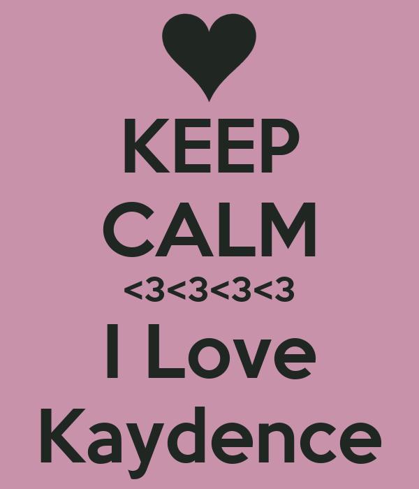 KEEP CALM <3<3<3<3 I Love Kaydence