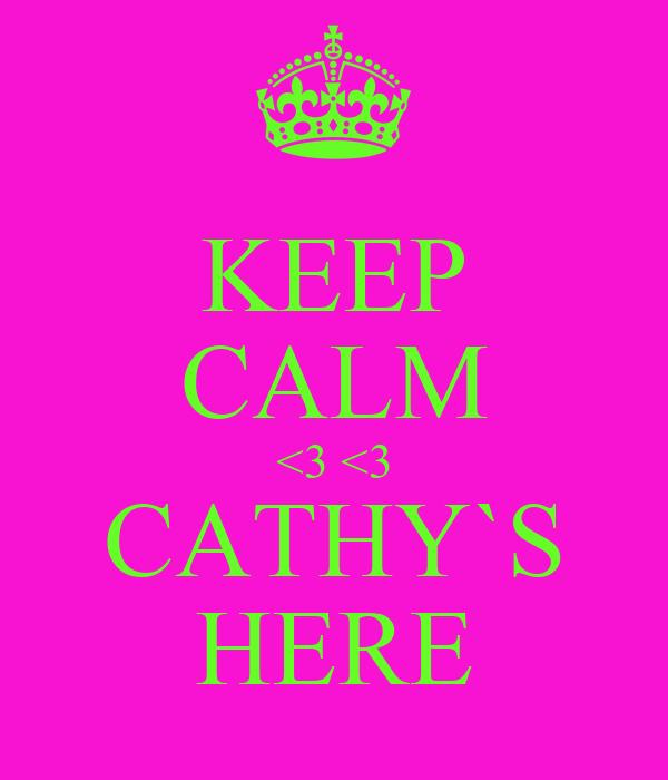 KEEP CALM <3 <3 CATHY`S HERE