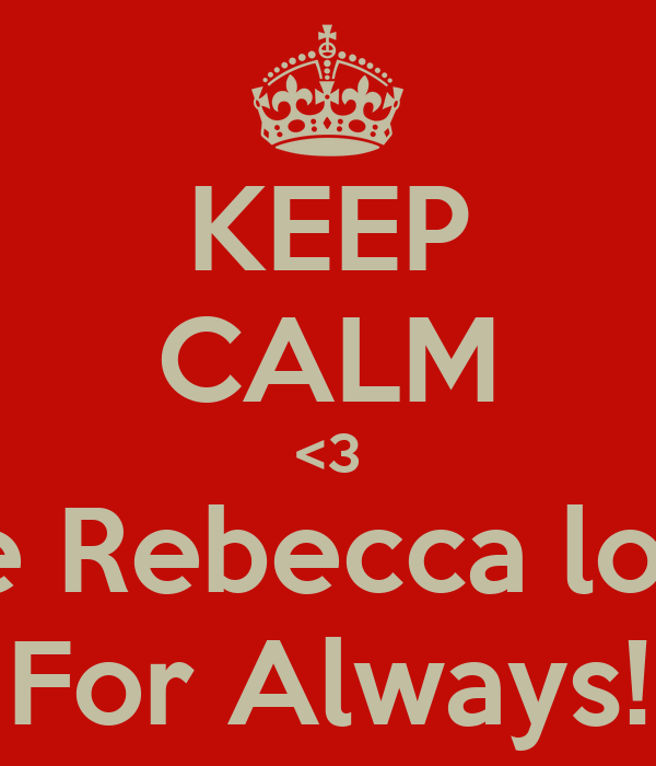 KEEP CALM <3 because Rebecca loves you For Always!