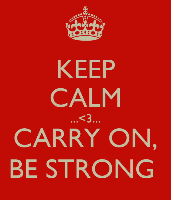 KEEP CALM ...<3... CARRY ON, BE STRONG
