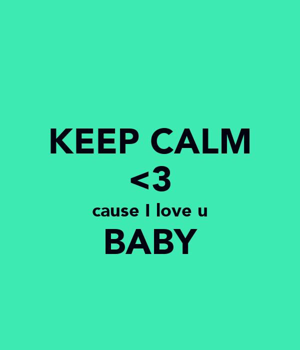 KEEP CALM <3 cause I love u BABY