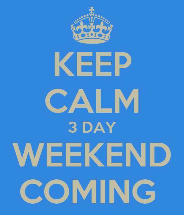 KEEP CALM 3 DAY WEEKEND COMING