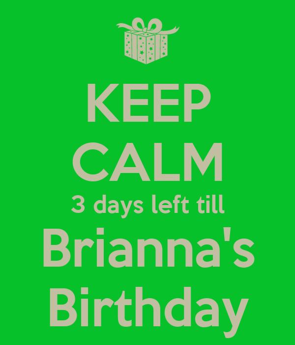 KEEP CALM 3 days left till  Brianna's  Birthday