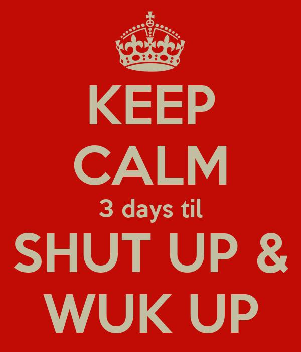 KEEP CALM 3 days til SHUT UP & WUK UP