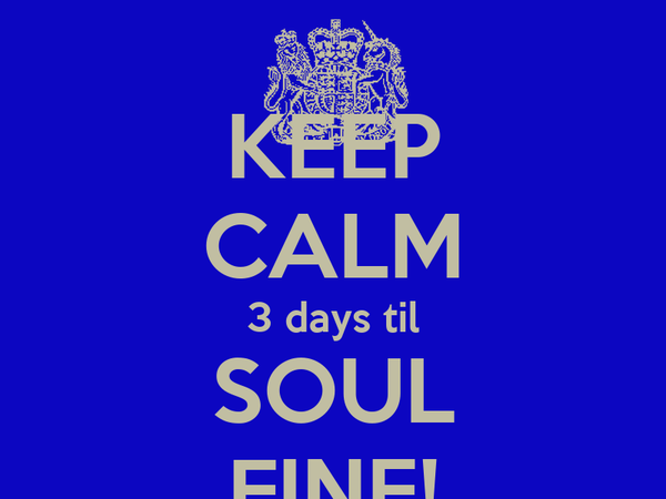 KEEP CALM 3 days til SOUL FINE!