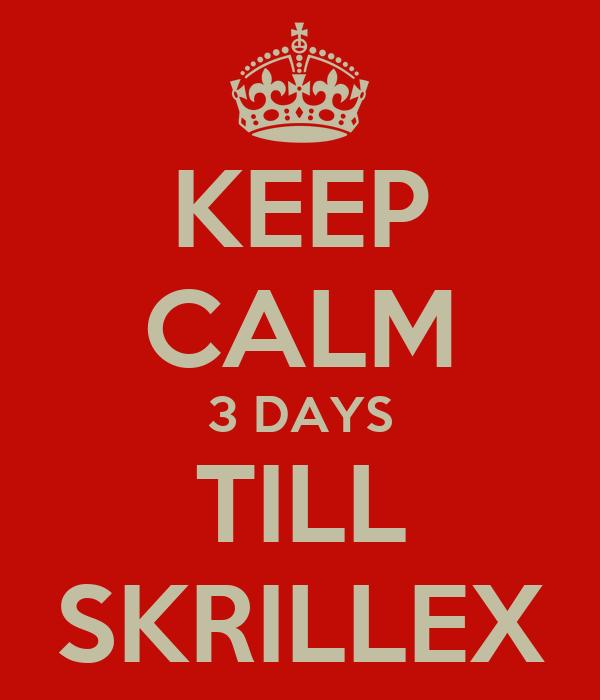 KEEP CALM 3 DAYS TILL SKRILLEX