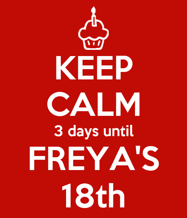 KEEP CALM 3 days until FREYA'S 18th