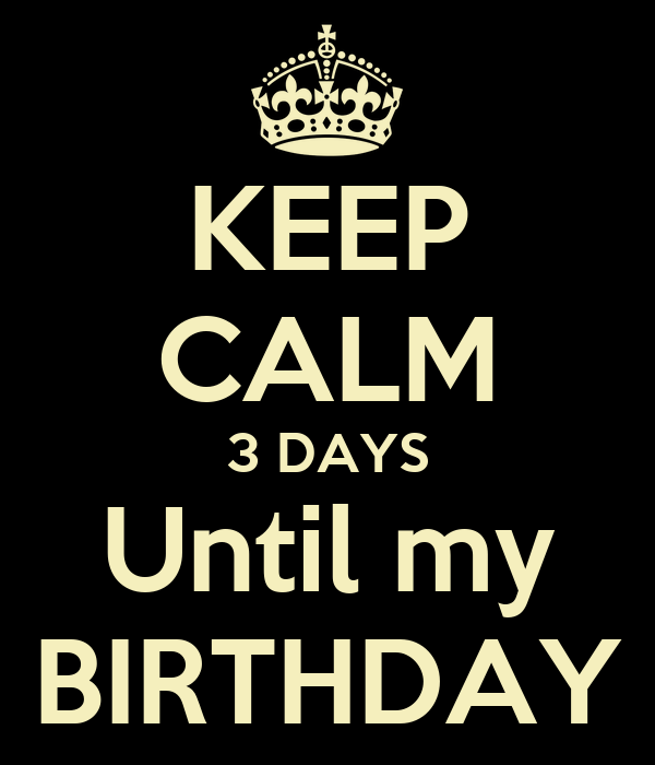 KEEP CALM 3 DAYS Until my BIRTHDAY