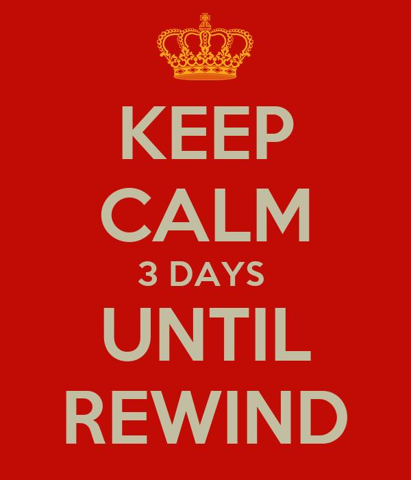 KEEP CALM 3 DAYS  UNTIL REWIND