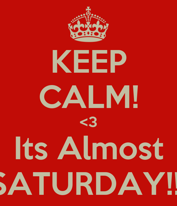 KEEP CALM! <3 Its Almost SATURDAY!!!