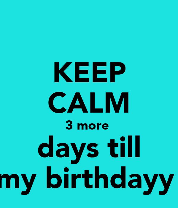 KEEP CALM 3 more  days till my birthdayy