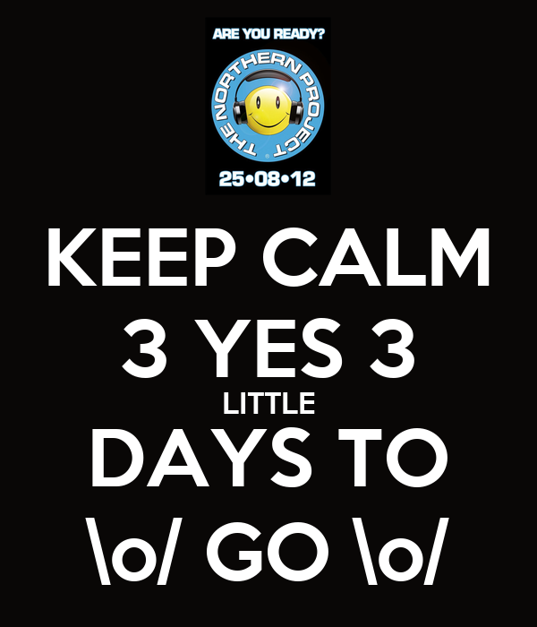 KEEP CALM 3 YES 3 LITTLE DAYS TO \o/ GO \o/