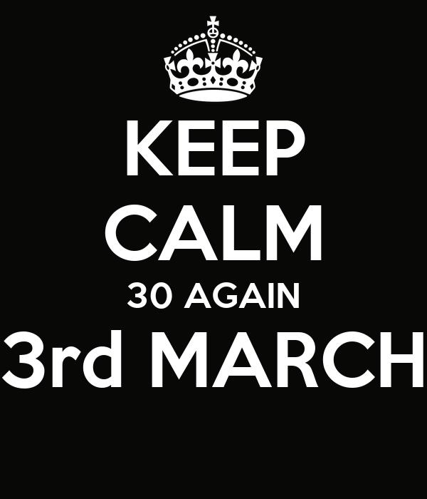 KEEP CALM 30 AGAIN 3rd MARCH