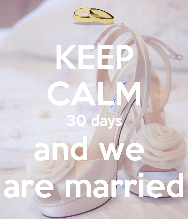 KEEP CALM 30 days and we  are married