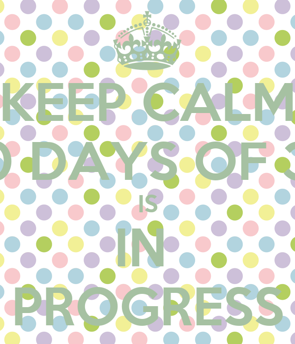 KEEP CALM 30 DAYS OF 30 IS IN  PROGRESS