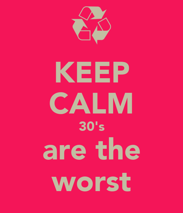 KEEP CALM 30's are the worst