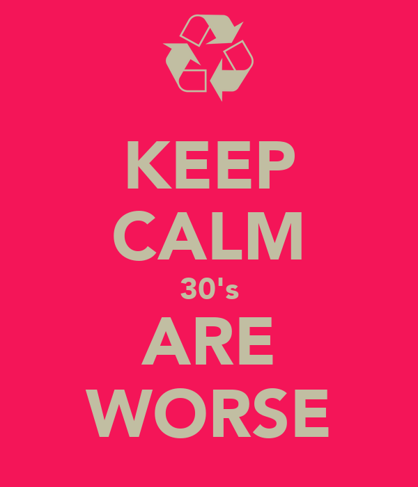 KEEP CALM 30's ARE WORSE