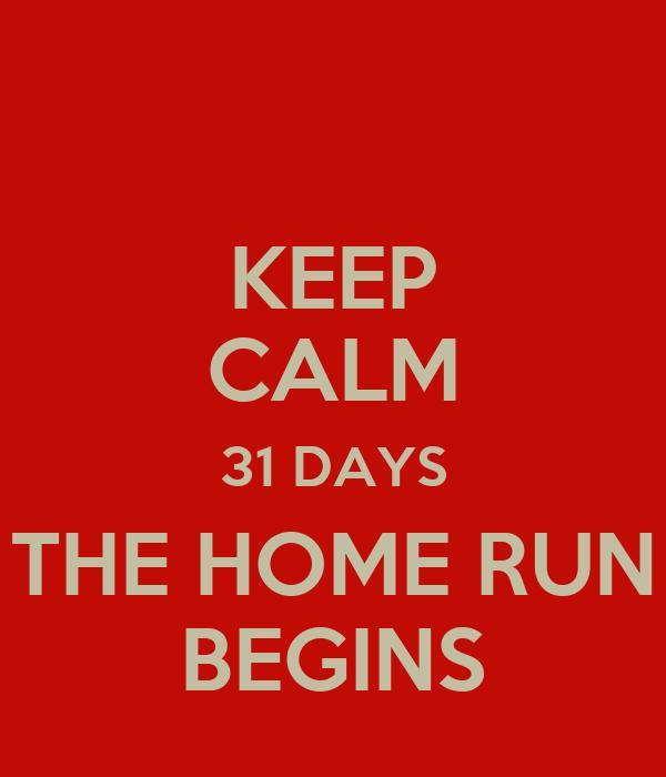 KEEP CALM 31 DAYS THE HOME RUN BEGINS