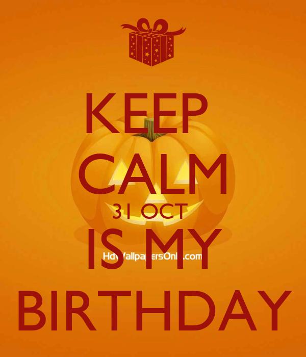 KEEP  CALM 31 OCT  IS MY BIRTHDAY