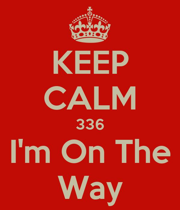 KEEP CALM 336 I'm On The Way