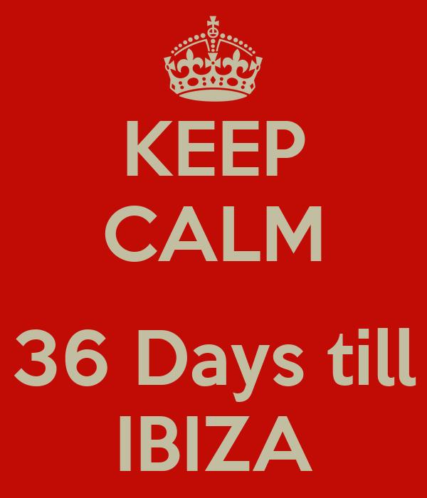 KEEP CALM  36 Days till IBIZA