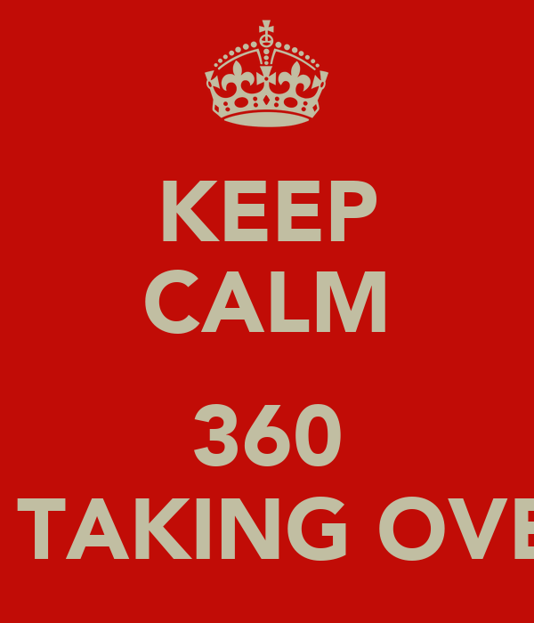KEEP CALM  360 IS TAKING OVER