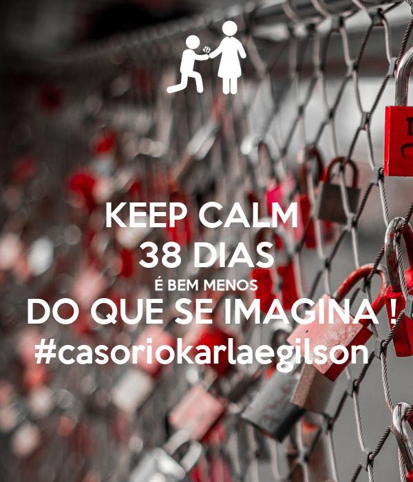 KEEP CALM  38 DIAS É BEM MENOS  DO QUE SE IMAGINA ! #casoriokarlaegilson