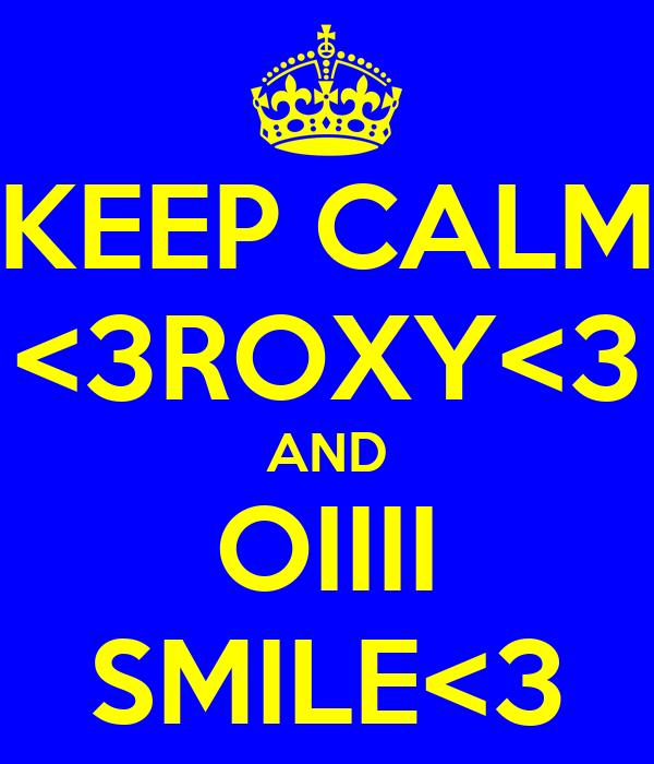 KEEP CALM <3ROXY<3 AND OIIII SMILE<3