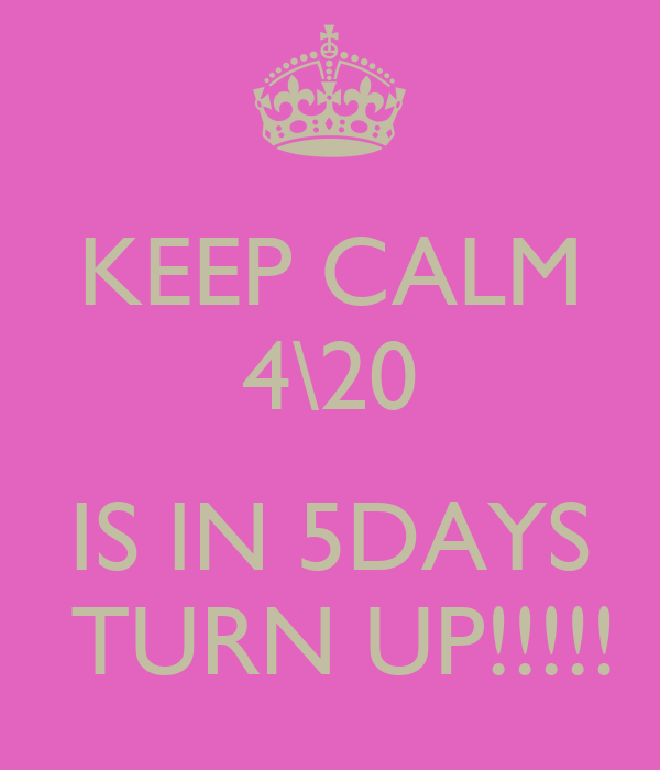 KEEP CALM 4\20  IS IN 5DAYS  TURN UP!!!!!