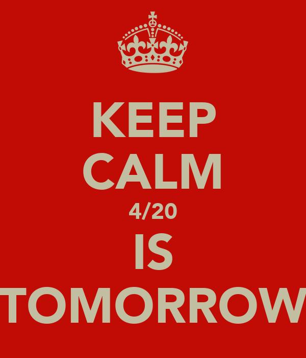 KEEP CALM 4/20 IS TOMORROW