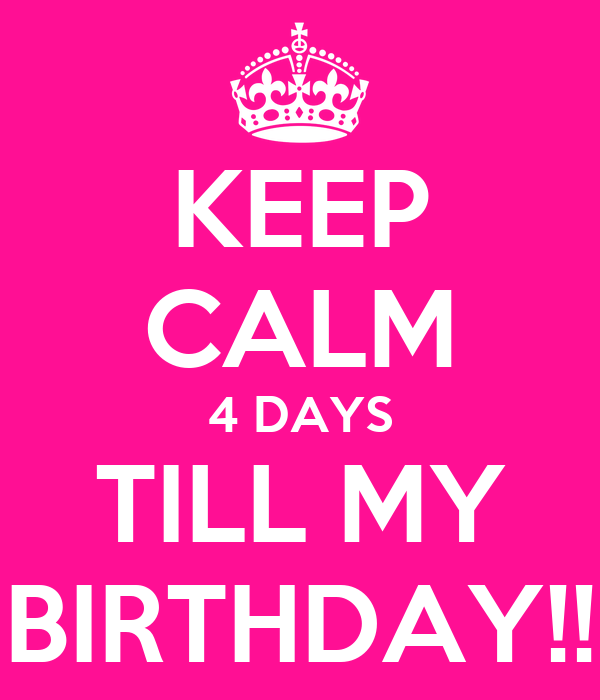 KEEP CALM 4 DAYS TILL MY BIRTHDAY!!
