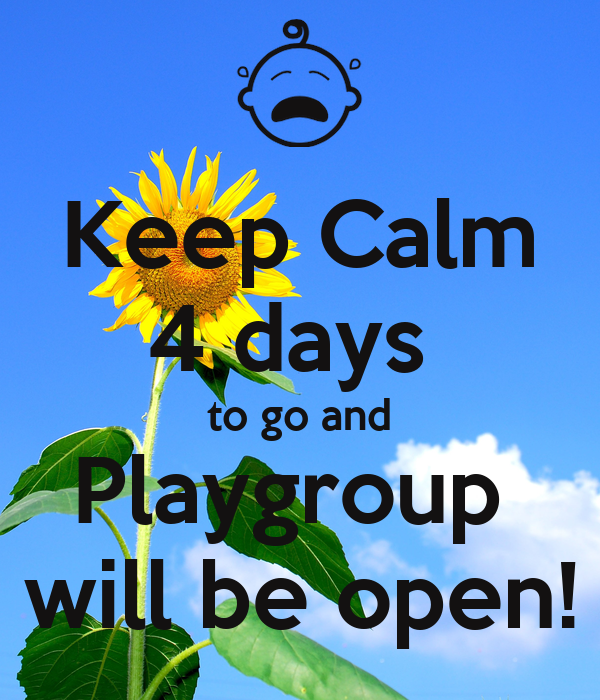 Keep Calm 4 days  to go and Playgroup  will be open!