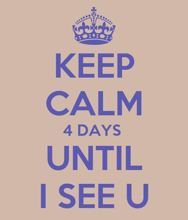 KEEP CALM 4 DAYS  UNTIL I SEE U