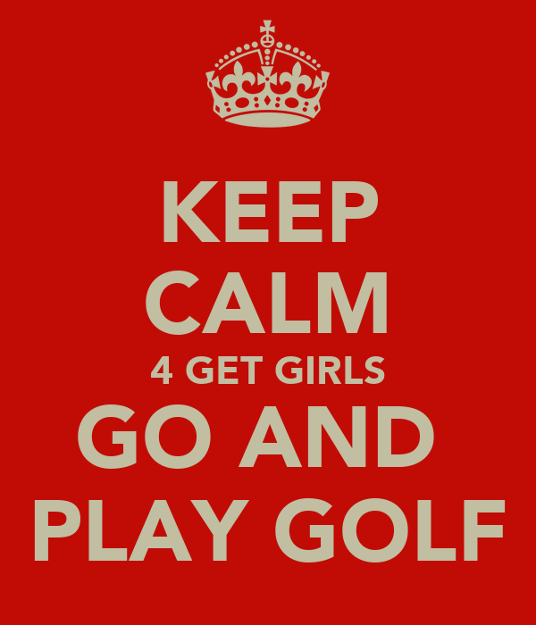KEEP CALM 4 GET GIRLS GO AND  PLAY GOLF