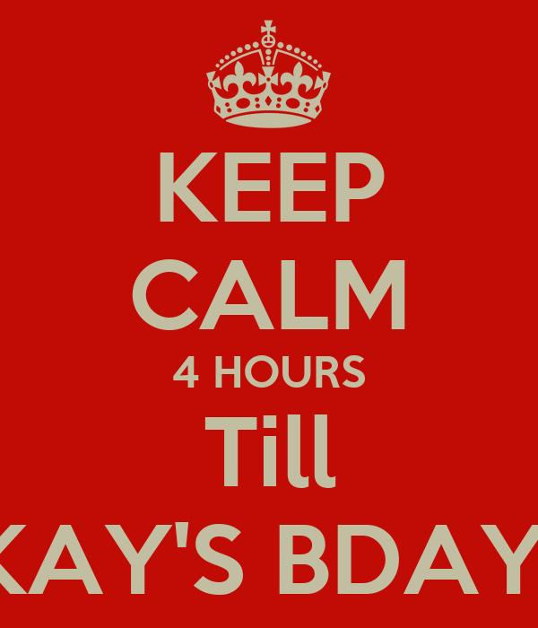 KEEP CALM 4 HOURS Till KAY'S BDAY