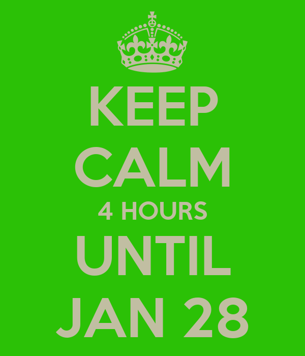 KEEP CALM 4 HOURS UNTIL JAN 28