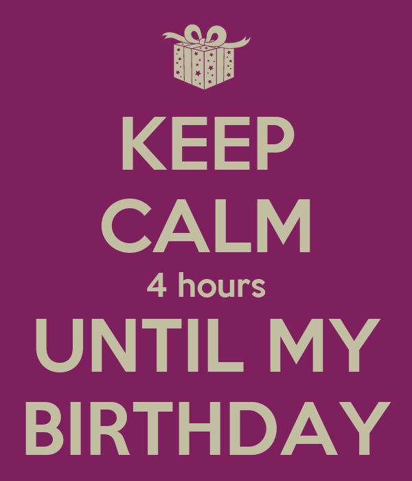 KEEP CALM 4 hours UNTIL MY BIRTHDAY