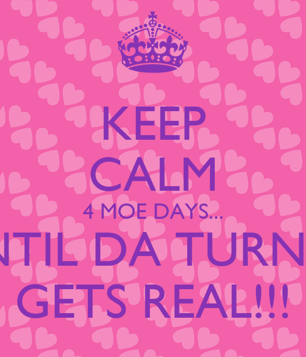 KEEP CALM 4 MOE DAYS... UNTIL DA TURNUP GETS REAL!!!